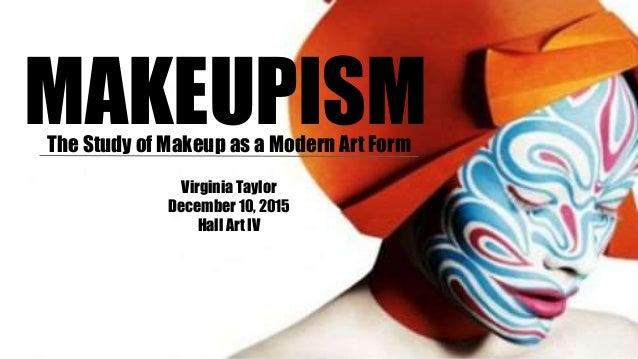 MAKEUPISMThe Study of Makeup as a Modern Art Form Virginia Taylor December 10, 2015 Hall Art IV