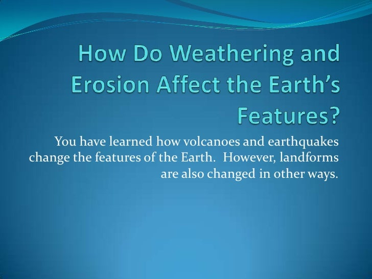 How Do Weathering and Erosion Affect the Earth's Features?<br />You have learned how volcanoes and earthquakes change the ...