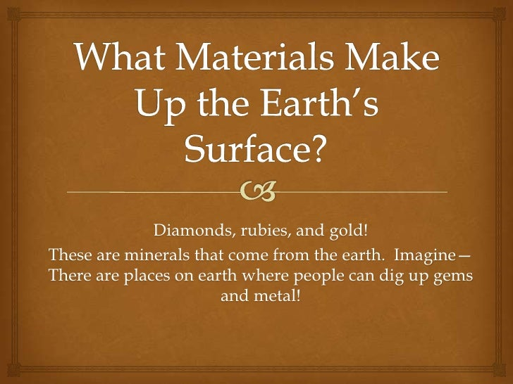 What Materials Make Up the Earth's Surface?<br />Diamonds, rubies, and gold!  <br />These are minerals that come from the ...