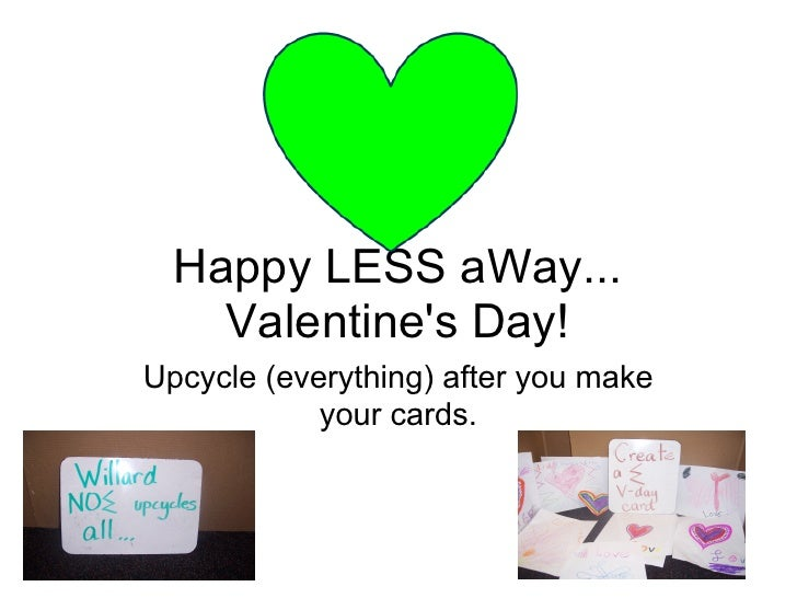 Happy LESS aWay...     Valentine's Day! Upcycle (everything) after you make             your cards.