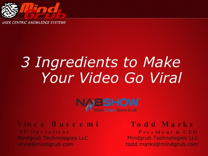 3 Ingredients to Make Your Video Go Viral Todd Marks   President & CEO Mindgrub Technologies LLC [email_address] Vince Bus...