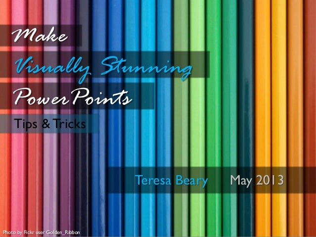 Tips & TricksMakeVisually StunningPowerPointsTeresa Beary May 2013Photo by Fickr user Golden_Ribbon