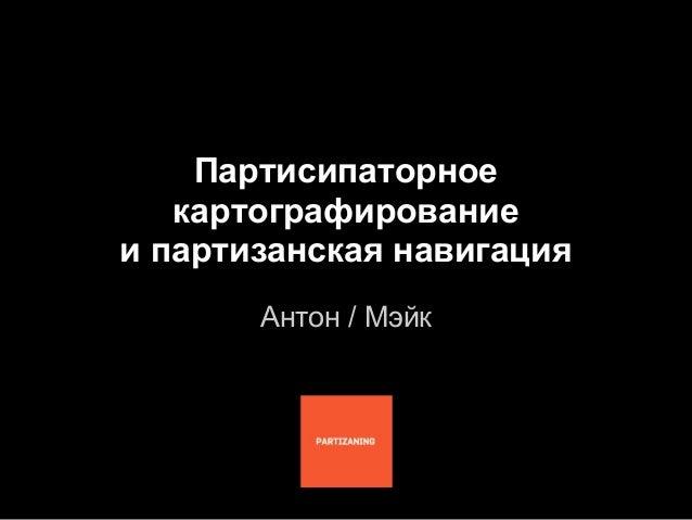 Партисипаторное   картографированиеи партизанская навигация       Антон / Мэйк
