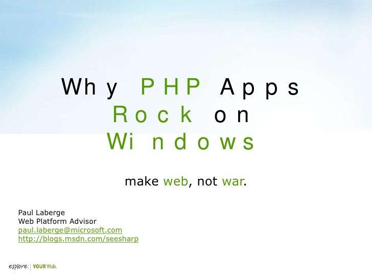 Wh y P H P A p p s              Ro c k o n              Wi n d o w s                           make web, not war.  Paul La...