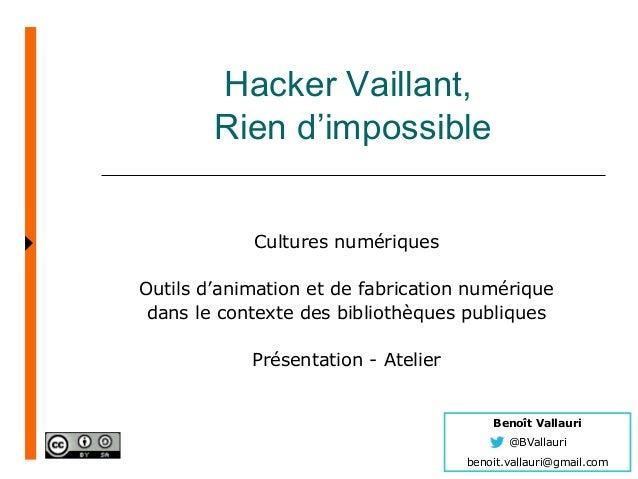 Benoît Vallauri @BVallauri benoit.vallauri@gmail.com Hacker Vaillant, Rien d'impossible Cultures numériques Outils d'anima...