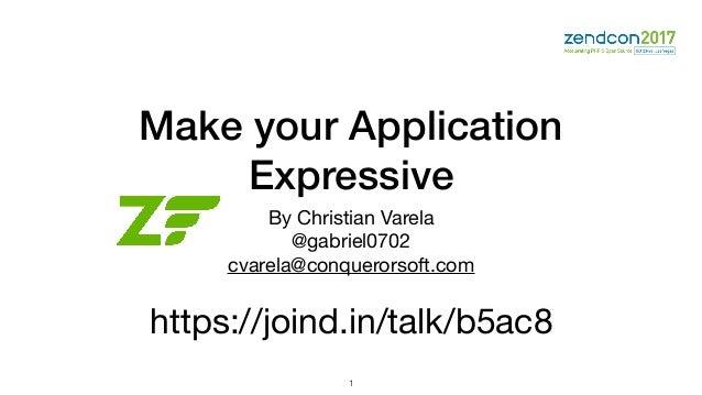 Make your Application Expressive By Christian Varela  @gabriel0702  cvarela@conquerorsoft.com  https://joind.in/talk/b5ac8...