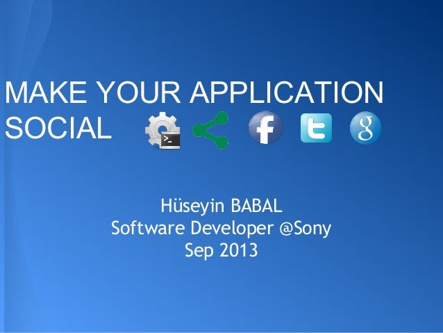 MAKE YOUR APPLICATION SOCIAL Hüseyin BABAL Software Developer @Sony Sep 2013