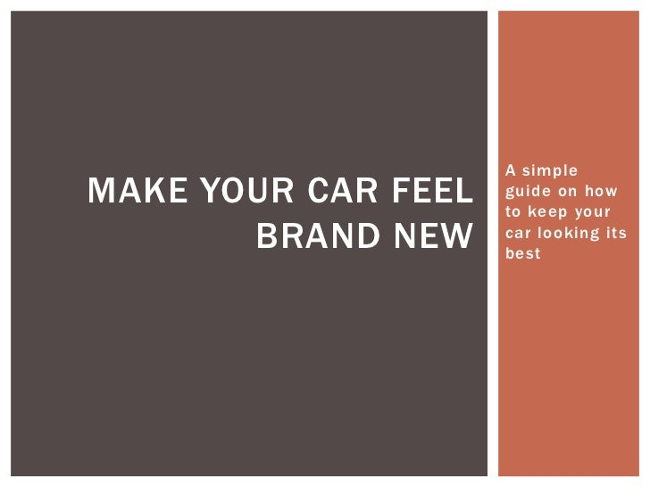 A simpleMAKE YOUR CAR FEEL   guide on how                     to keep your       BRAND NEW     car looking its            ...