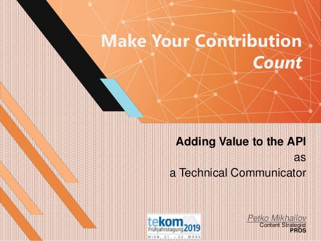 Make Your Contribution Count Adding Value to the API as a Technical Communicator Petko Mikhailov Content Strategist PROS