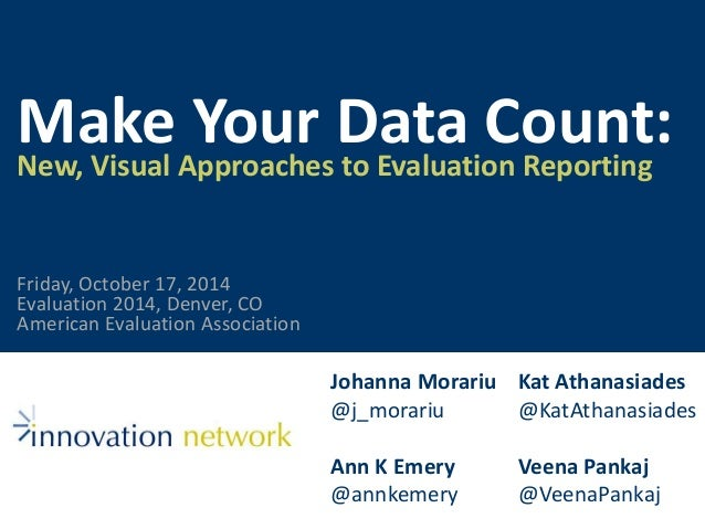 Make Your Data Count:  New, Visual Approaches to Evaluation Reporting  Johanna Morariu  @j_morariu  Ann K Emery  @annkemer...