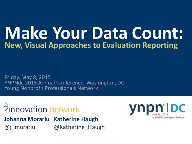 Make Your Data Count:New, Visual Approaches to Evaluation Reporting Johanna Morariu @j_morariu Katherine Haugh @Katherine_...