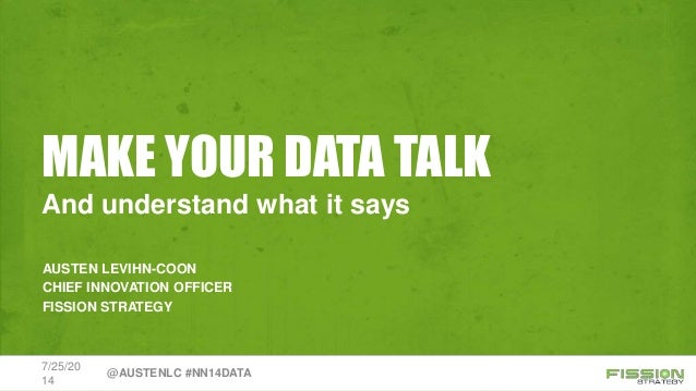 MAKE YOUR DATA TALK AUSTEN LEVIHN-COON CHIEF INNOVATION OFFICER FISSION STRATEGY And understand what it says 7/25/20 14 @A...