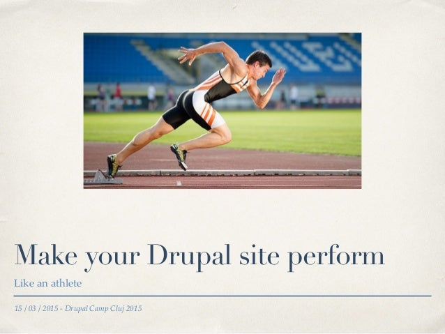 15 / 03 / 2015 - Drupal Camp Cluj 2015 Make your Drupal site perform Like an athlete