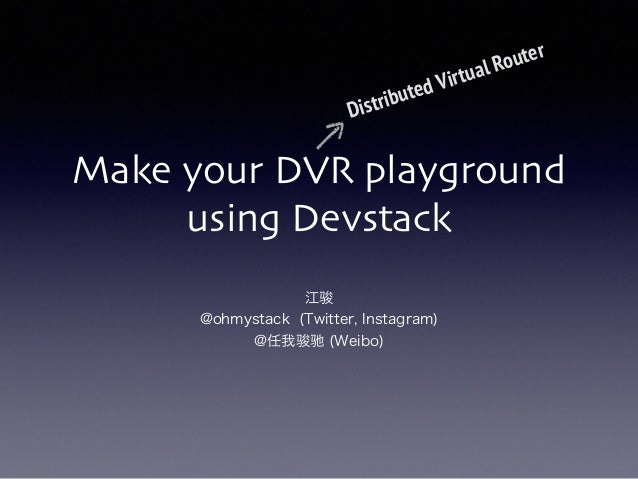 Make your DVR playground using Devstack 江骏 @ohmystack (Twitter, Instagram) @任我骏驰 (Weibo) Distributed Virtual Router