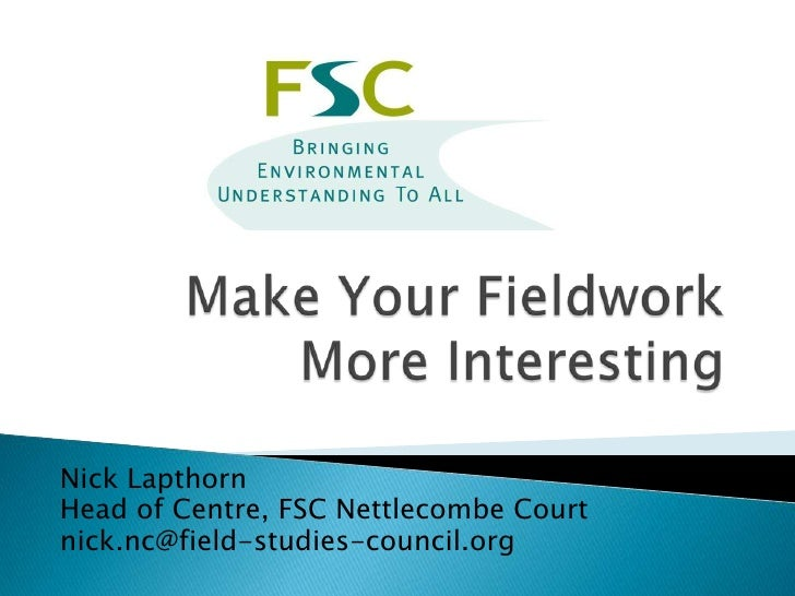 Make Your Fieldwork More Interesting<br />Nick Lapthorn<br />Head of Centre, FSC Nettlecombe Court<br />nick.nc@field-stud...