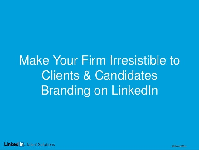 Make Your Firm Irresistible to Clients & Candidates Branding on LinkedIn  #HiretoWin