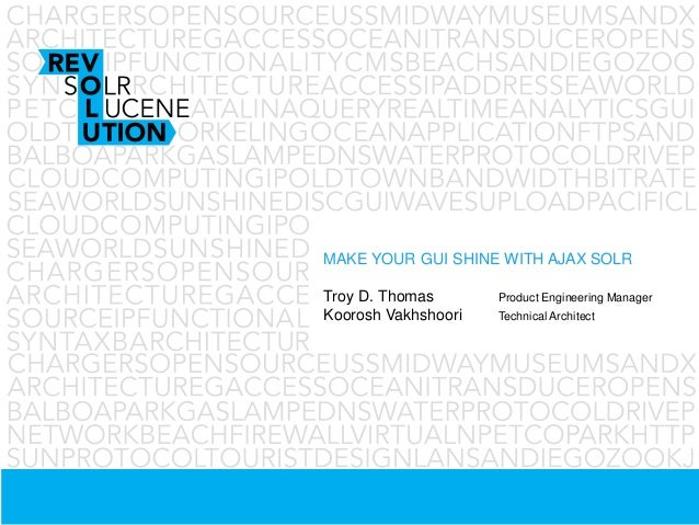 MAKE YOUR GUI SHINE WITH AJAX SOLRTroy D. Thomas Product Engineering ManagerKoorosh Vakhshoori Technical Architect