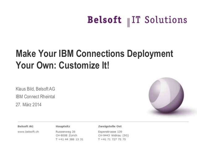 Make Your IBM Connections Deployment Your Own: Customize It! Klaus Bild, Belsoft AG IBM Connect Rheintal 27. März 2014