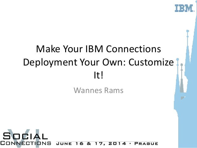 Make Your IBM Connections Deployment Your Own: Customize It! Wannes Rams