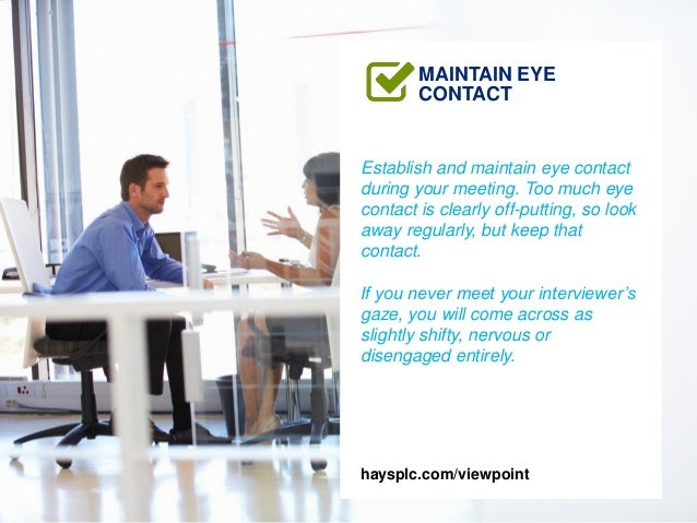 Establish and maintain eye contact during your meeting. Too much eye contact is clearly off-putting, so look away regularl...