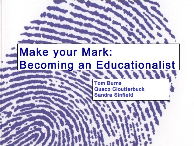 Make your Mark: Becoming an Educationalist Tom Burns Quaco Cloutterbuck Sandra Sinfield