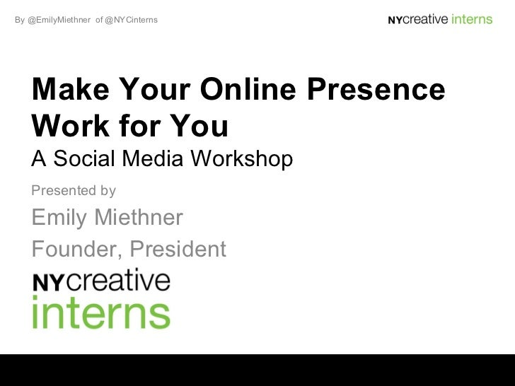 By @EmilyMiethner of @NYCinterns   Make Your Online Presence   Work for You   A Social Media Workshop   Presented by   Emi...