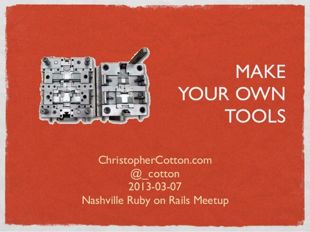 MAKE                   YOUR OWN                       TOOLS   ChristopherCotton.com           @_cotton          2013-03-07...