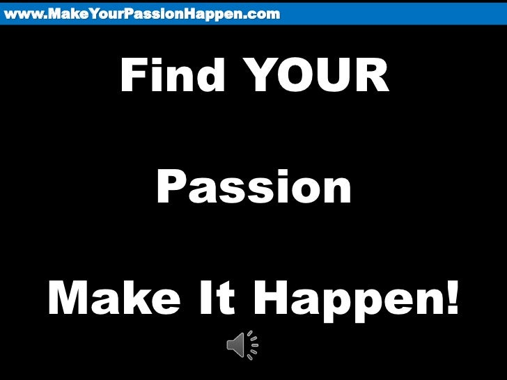 www.MakeYourPassionHappen.com           Find YOUR               Passion    Make It Happen!