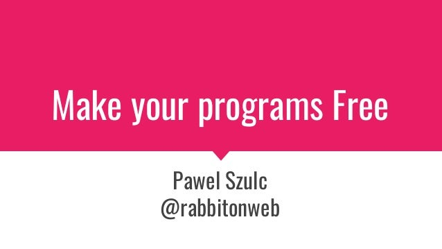 Make your programs Free Pawel Szulc @rabbitonweb