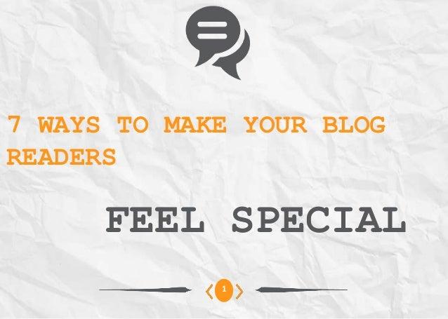 7 WAYS TO MAKE YOUR BLOGREADERSFEEL SPECIAL1