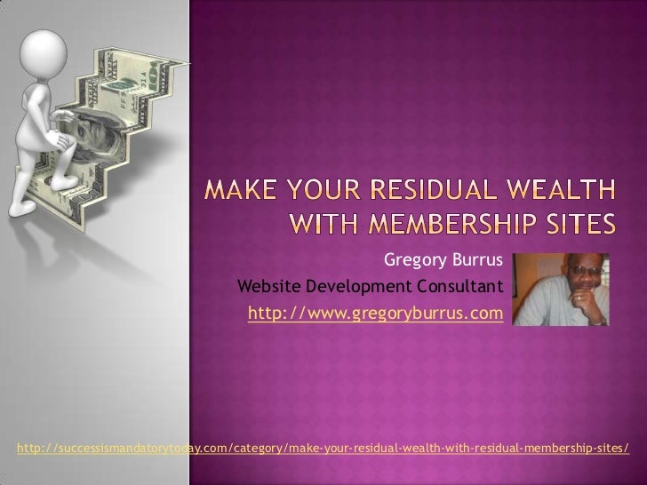 Make Your Residual Wealth with Membership Sites<br />Gregory Burrus<br />Website Development Consultant<br />http://www.gr...