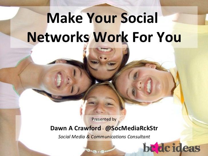 Make Your Social  Networks Work For You <ul><li>Presented by </li></ul><ul><li>Dawn A Crawford  -  @SocMediaRckStr </li></...