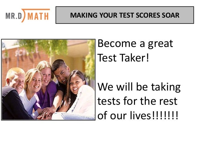 Become	a	great	 Test	Taker!		 We	will	be	taking	 tests	for	the	rest	 of	our	lives!!!!!!! MAKING	YOUR	TEST	SCORES	SOAR