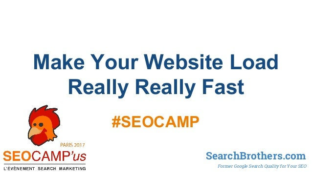 Make Your Website Load Really Really Fast #SEOCAMP SearchBrothers.com Former Google Search Quality for Your SEO