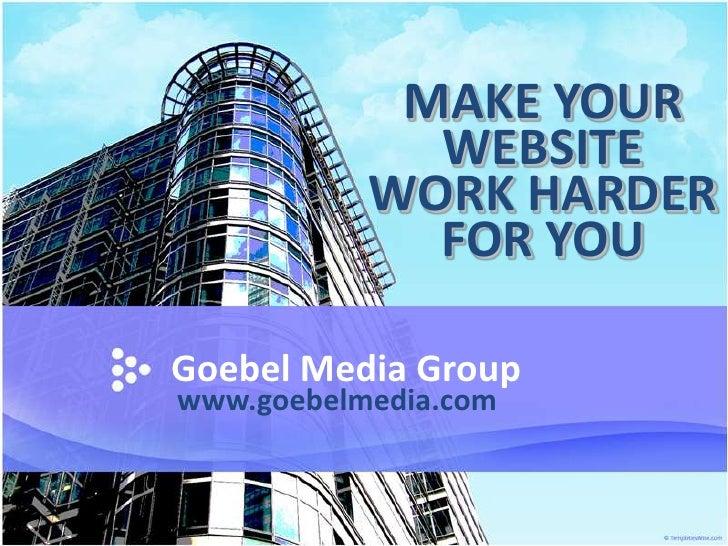 MAKE YOUR              WEBSITE            WORK HARDER              FOR YOU  Goebel Media Group www.goebelmedia.com
