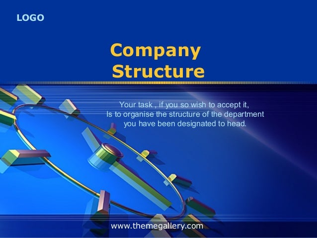LOGOCompanyStructurewww.themegallery.comYour task , if you so wish to accept it,Is to organise the structure of the depart...