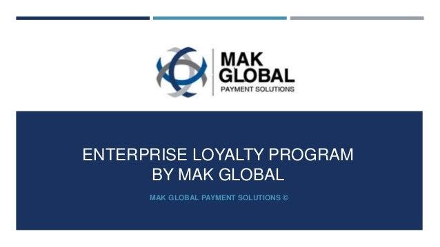 ENTERPRISE LOYALTY PROGRAM BY MAK GLOBAL MAK GLOBAL PAYMENT SOLUTIONS ©