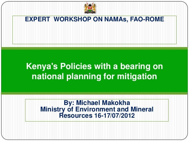 EXPERT WORKSHOP ON NAMAs, FAO-ROME  Kenya's Policies with a bearing on national planning for mitigation  By: Michael Makok...