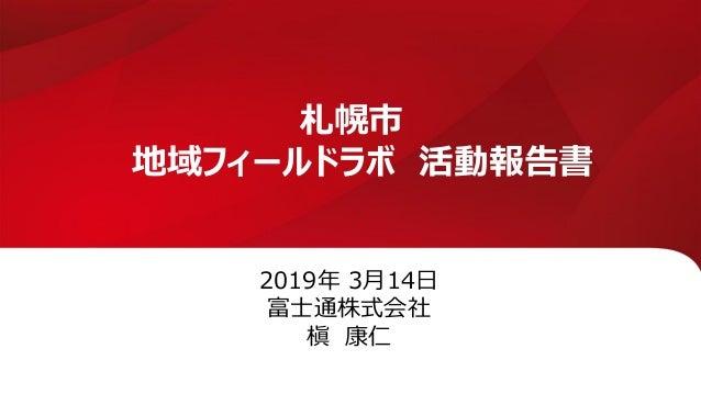 0 札幌市 地域フィールドラボ 活動報告書 2019年 3月14日 富士通株式会社 槇 康仁