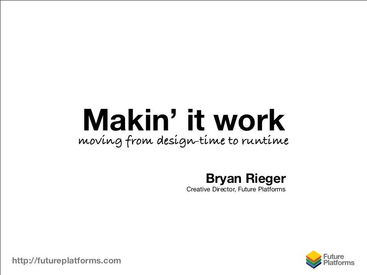 Makin' it work                moving from design-time to runtime                                         Bryan Rieger     ...