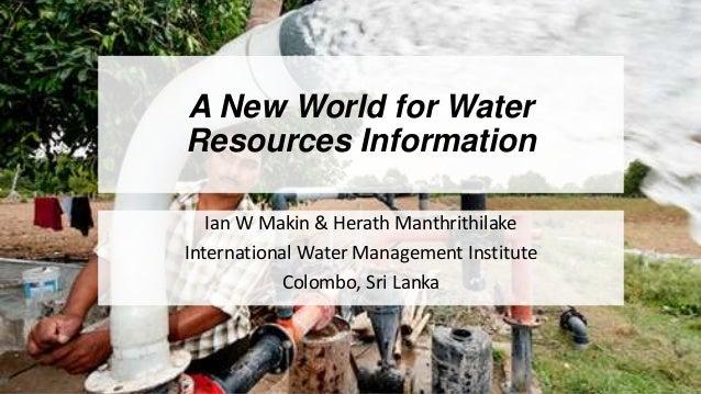 A New World for Water Resources Information Ian W Makin & Herath Manthrithilake International Water Management Institute C...