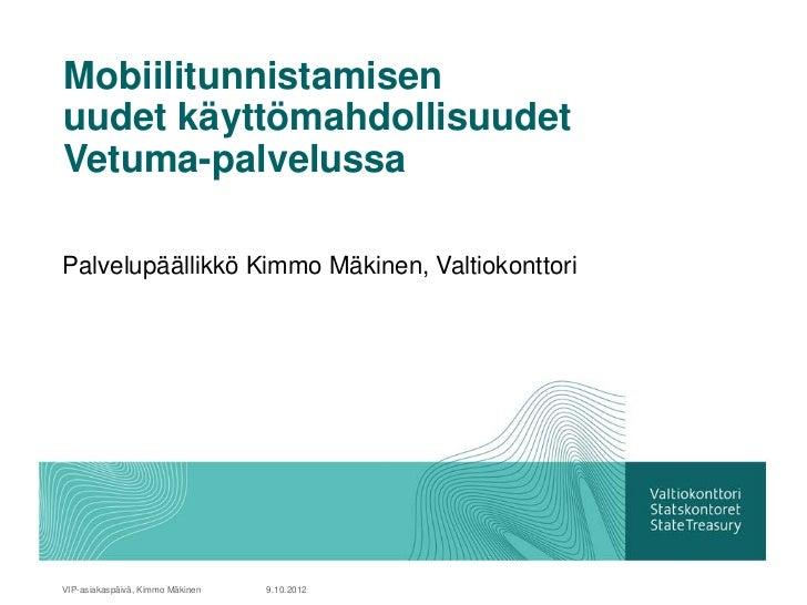 Mobiilitunnistamisenuudet käyttömahdollisuudetVetuma-palvelussaPalvelupäällikkö Kimmo Mäkinen, ValtiokonttoriVIP-asiakaspä...