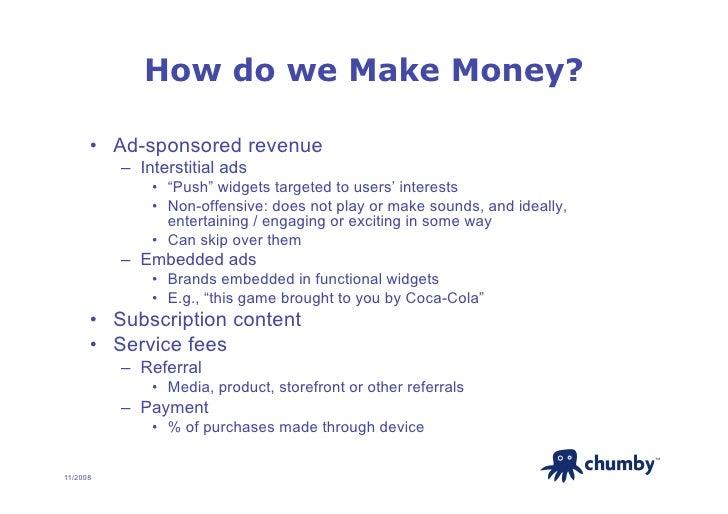 "How do we Make Money?        • Ad-sponsored revenue           – Interstitial ads               • ""Push"" widgets targete..."