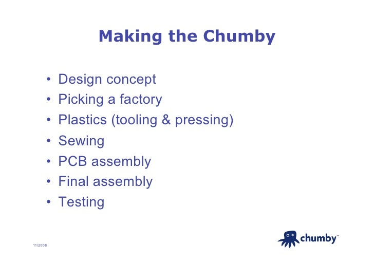Making the Chumby        •   Design concept       •   Picking a factory       •   Plastics (tooling & pressing)       •...