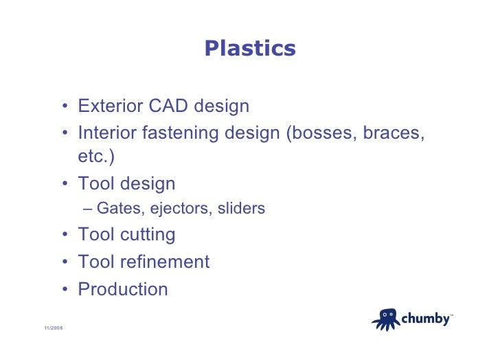 Plastics        • Exterior CAD design       • Interior fastening design (bosses, braces,          etc.)       • Tool de...