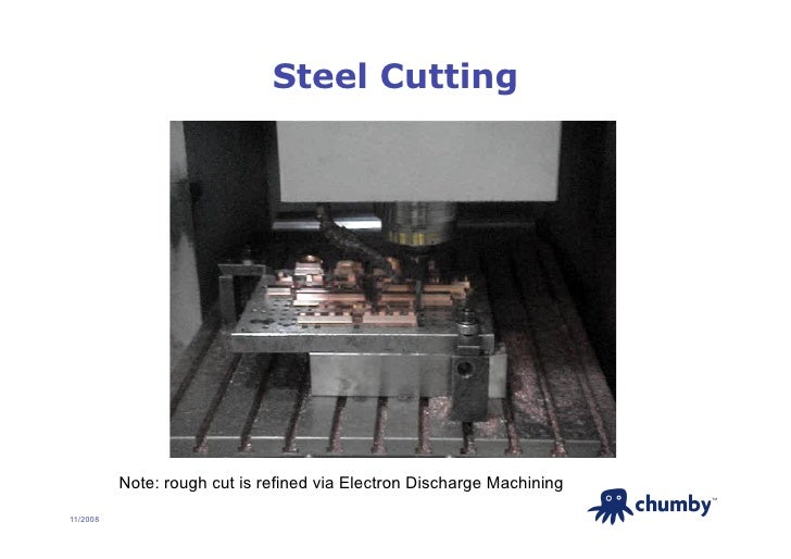 Steel Cutting               Note: rough cut is refined via Electron Discharge Machining                                   ...