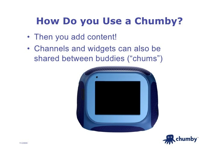 How Do you Use a Chumby?       • Then you add content!       • Channels and widgets can also be          shared between ...