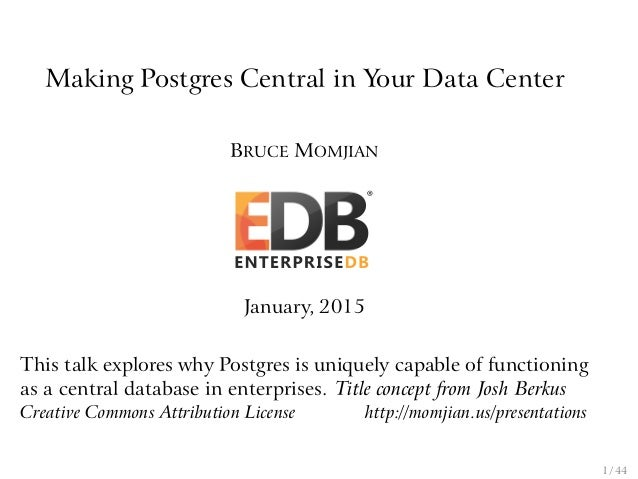 Making Postgres Central in Your Data Center BRUCE MOMJIAN January, 2015 This talk explores why Postgres is uniquely capabl...