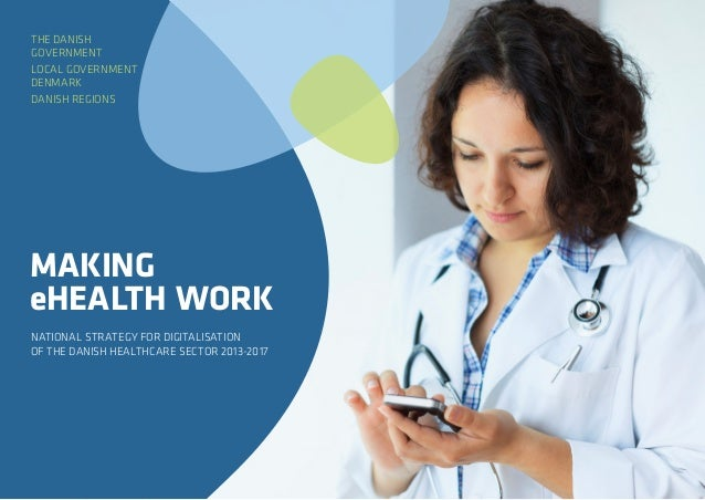 NATIONAL STRATEGY FOR DIGITALISATION OF THE DANISH HEALTHCARE SECTOR 2013-2017 MAKING eHEALTH WORK THE DANISH GOVERNMENT L...