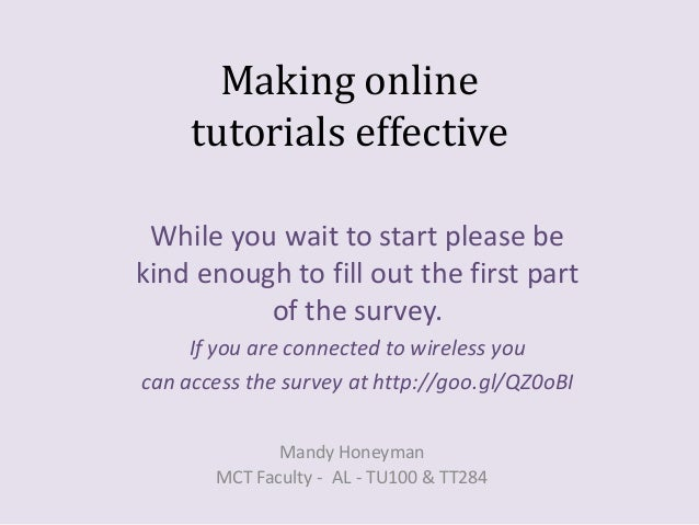 Making online tutorials effective While you wait to start please be kind enough to fill out the first part of the survey. ...